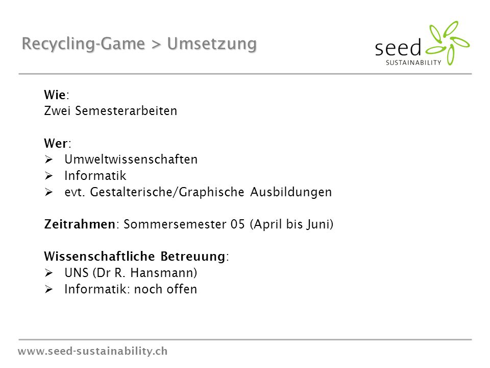 www.seed-sustainability.ch Recycling-Game > Umsetzung Wie: Zwei Semesterarbeiten Wer:  Umweltwissenschaften  Informatik  evt. Gestalterische/Graphi