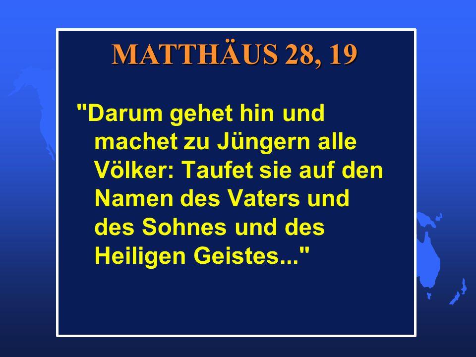 Darum gehet hin und machet zu Jüngern alle Völker: Taufet sie auf den Namen des Vaters und des Sohnes und des Heiligen Geistes... MATTHÄUS 28, 19 MATTHÄUS 28, 19