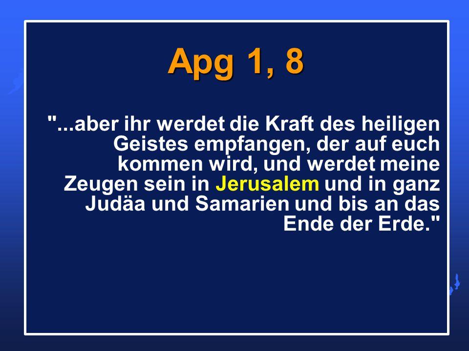 ...aber ihr werdet die Kraft des heiligen Geistes empfangen, der auf euch kommen wird, und werdet meine Zeugen sein in Jerusalem und in ganz Judäa und Samarien und bis an das Ende der Erde. Apg 1, 8