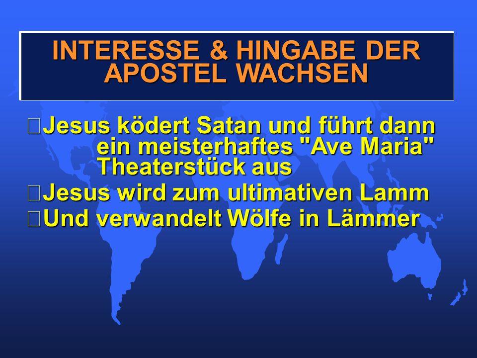 •Jesus ködert Satan und führt dann ein meisterhaftes Ave Maria Theaterstück aus •Jesus wird zum ultimativen Lamm •Und verwandelt Wölfe in Lämmer INTERESSE & HINGABE DER APOSTEL WACHSEN