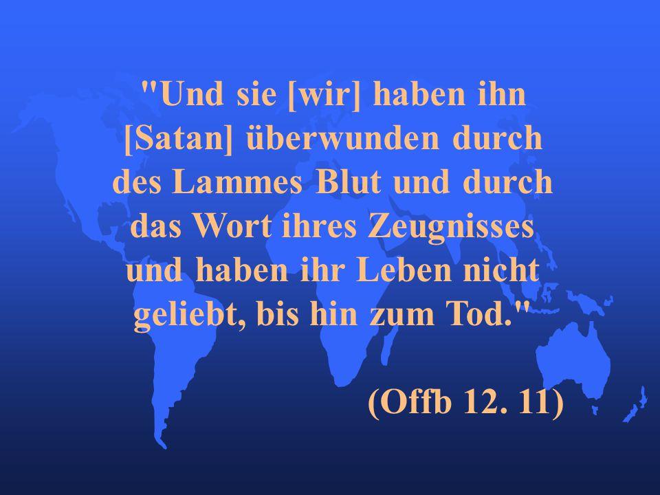 Und sie [wir] haben ihn [Satan] überwunden durch des Lammes Blut und durch das Wort ihres Zeugnisses und haben ihr Leben nicht geliebt, bis hin zum Tod. (Offb 12.