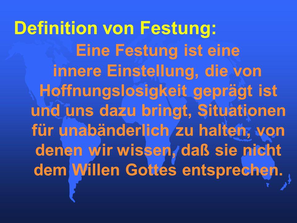 Definition von Festung: Eine Festung ist eine innere Einstellung, die von Hoffnungslosigkeit geprägt ist und uns dazu bringt, Situationen für unabänderlich zu halten, von denen wir wissen, daß sie nicht dem Willen Gottes entsprechen.