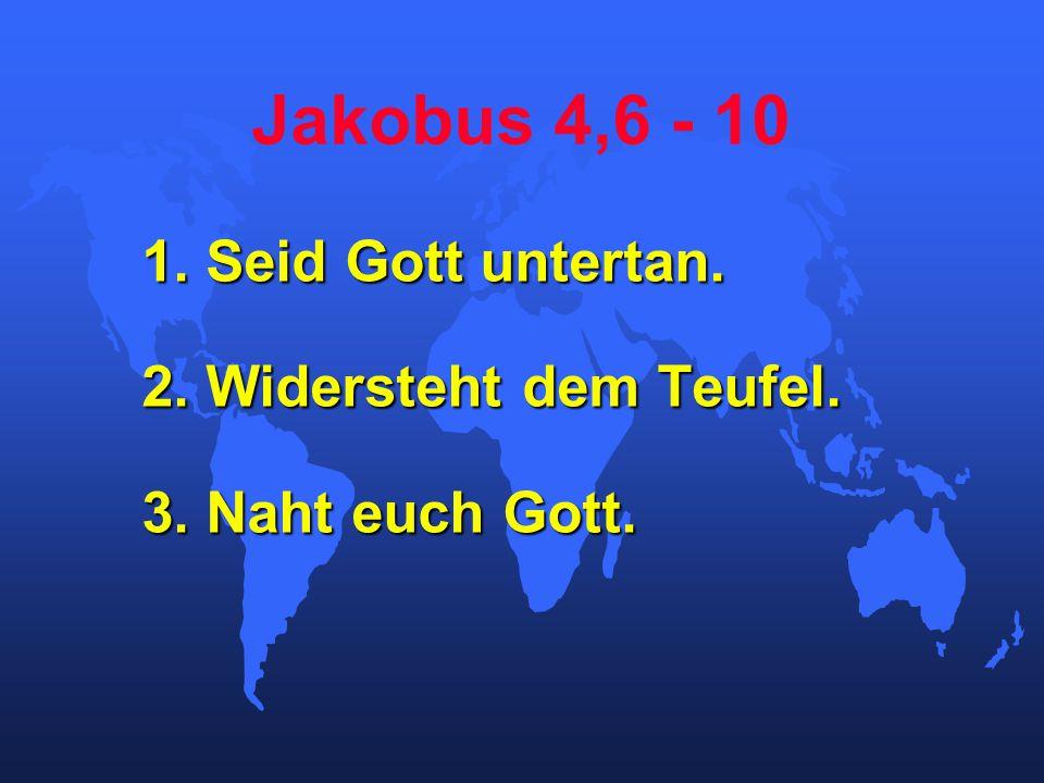 Jakobus 4,6 - 10 1. Seid Gott untertan. 2. Widersteht dem Teufel. 3. Naht euch Gott.