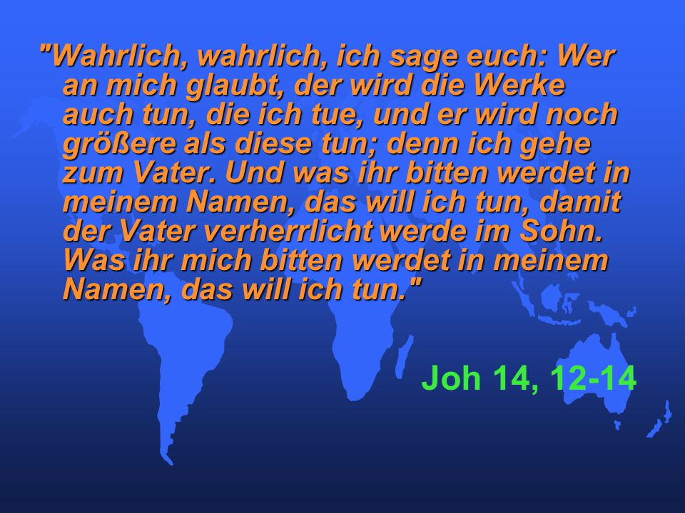 Wahrlich, wahrlich, ich sage euch: Wer an mich glaubt, der wird die Werke auch tun, die ich tue, und er wird noch größere als diese tun; denn ich gehe zum Vater.