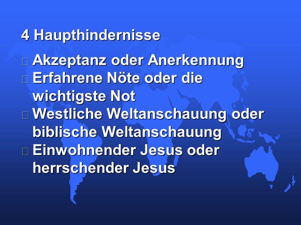 4 Haupthindernisse • Akzeptanz oder Anerkennung • Erfahrene Nöte oder die wichtigste Not • Westliche Weltanschauung oder biblische Weltanschauung • Einwohnender Jesus oder herrschender Jesus