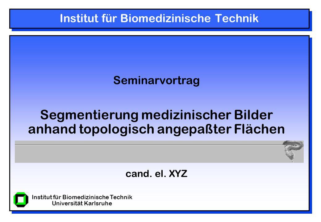 Institut für Biomedizinische Technik Universität Karlsruhe Institut für Biomedizinische Technik Seminarvortrag Segmentierung medizinischer Bilder anhand topologisch angepaßter Flächen cand.