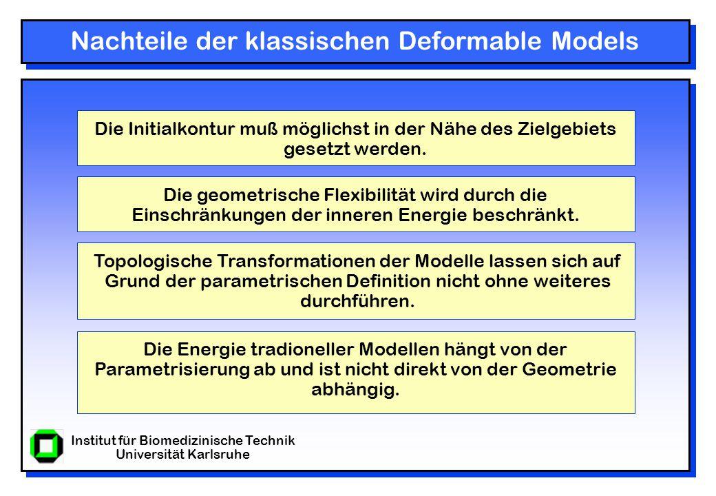 Institut für Biomedizinische Technik Universität Karlsruhe Nachteile der klassischen Deformable Models Die geometrische Flexibilität wird durch die Einschränkungen der inneren Energie beschränkt.