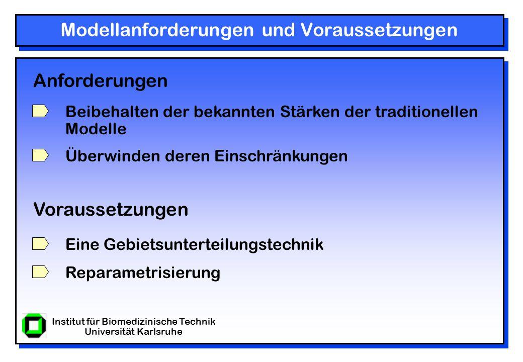 Institut für Biomedizinische Technik Universität Karlsruhe Modellanforderungen und Voraussetzungen Anforderungen Beibehalten der bekannten Stärken der traditionellen Modelle Überwinden deren Einschränkungen Voraussetzungen Eine Gebietsunterteilungstechnik Reparametrisierung