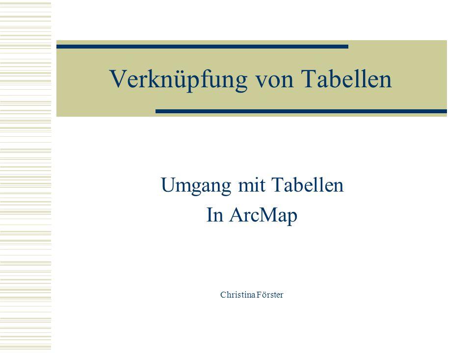 Verknüpfung von Tabellen Umgang mit Tabellen In ArcMap Christina Förster