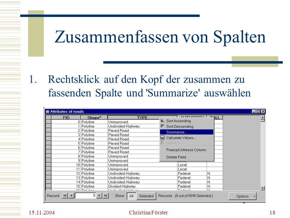 15.11.2004 Christina Förster18 Zusammenfassen von Spalten 1.Rechtsklick auf den Kopf der zusammen zu fassenden Spalte und Summarize auswählen