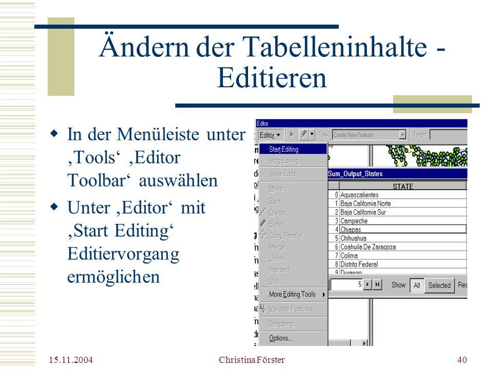15.11.2004 Christina Förster40 Ändern der Tabelleninhalte - Editieren  In der Menüleiste unter 'Tools' 'Editor Toolbar' auswählen  Unter 'Editor' mit 'Start Editing' Editiervorgang ermöglichen