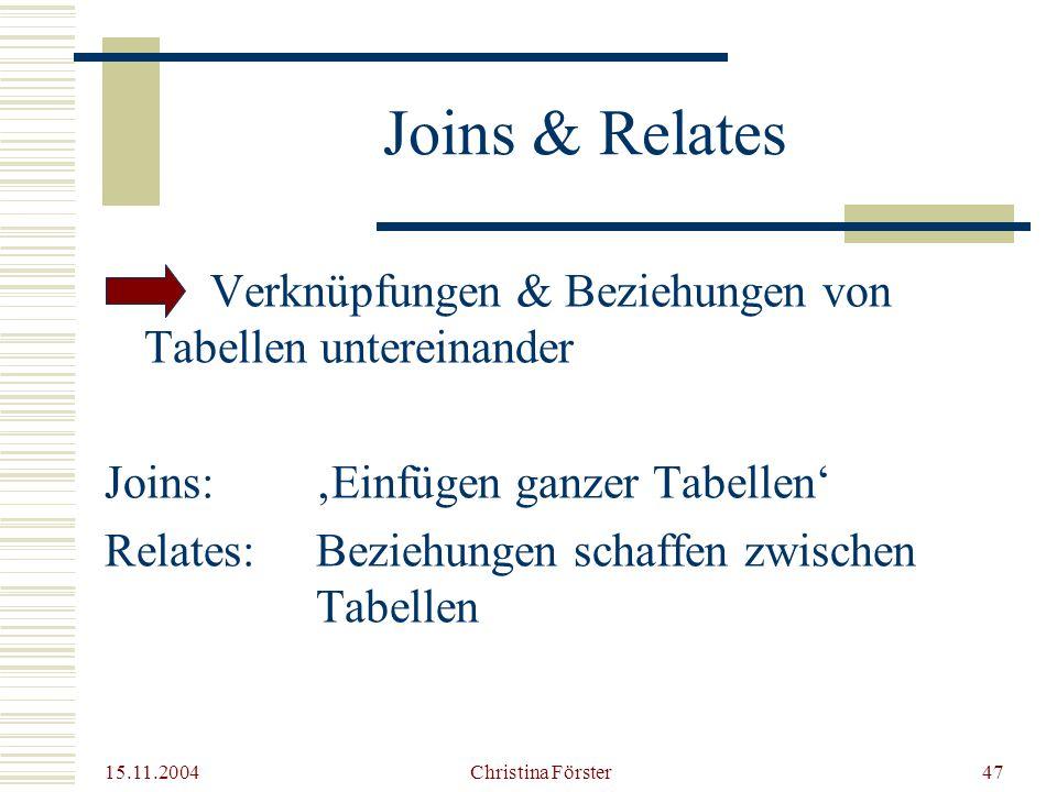 15.11.2004 Christina Förster47 Joins & Relates Verknüpfungen & Beziehungen von Tabellen untereinander Joins:'Einfügen ganzer Tabellen' Relates:Beziehungen schaffen zwischen Tabellen