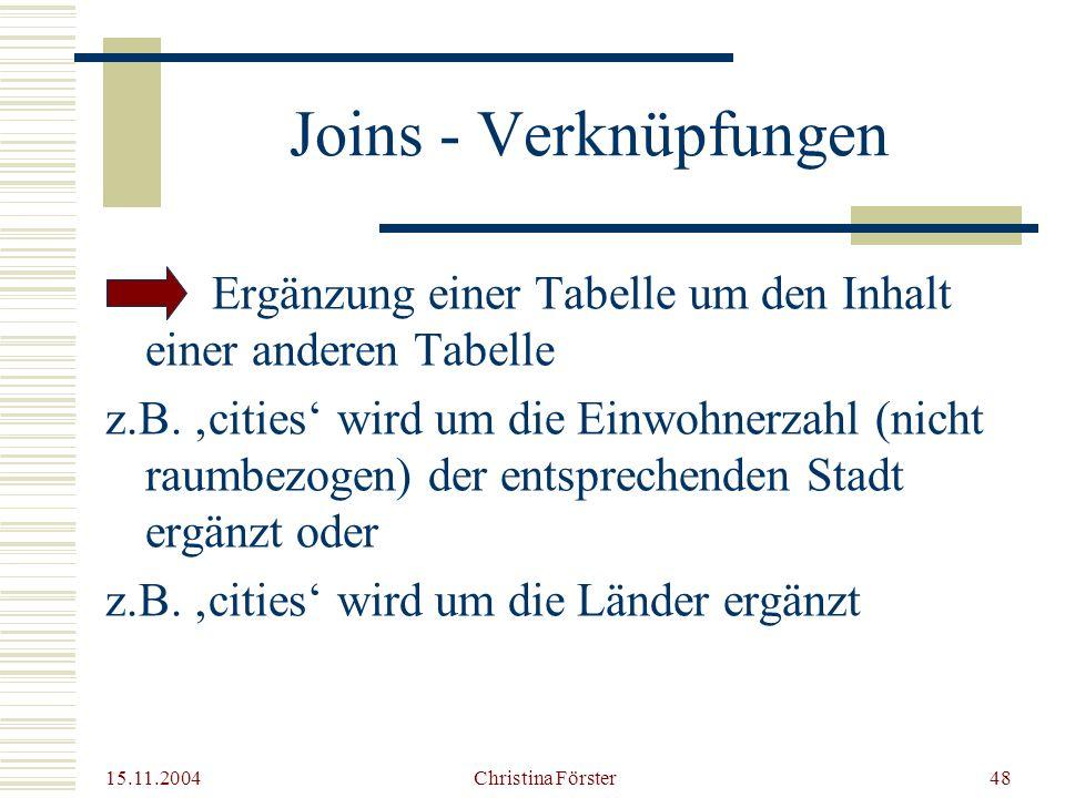 15.11.2004 Christina Förster48 Joins - Verknüpfungen Ergänzung einer Tabelle um den Inhalt einer anderen Tabelle z.B.