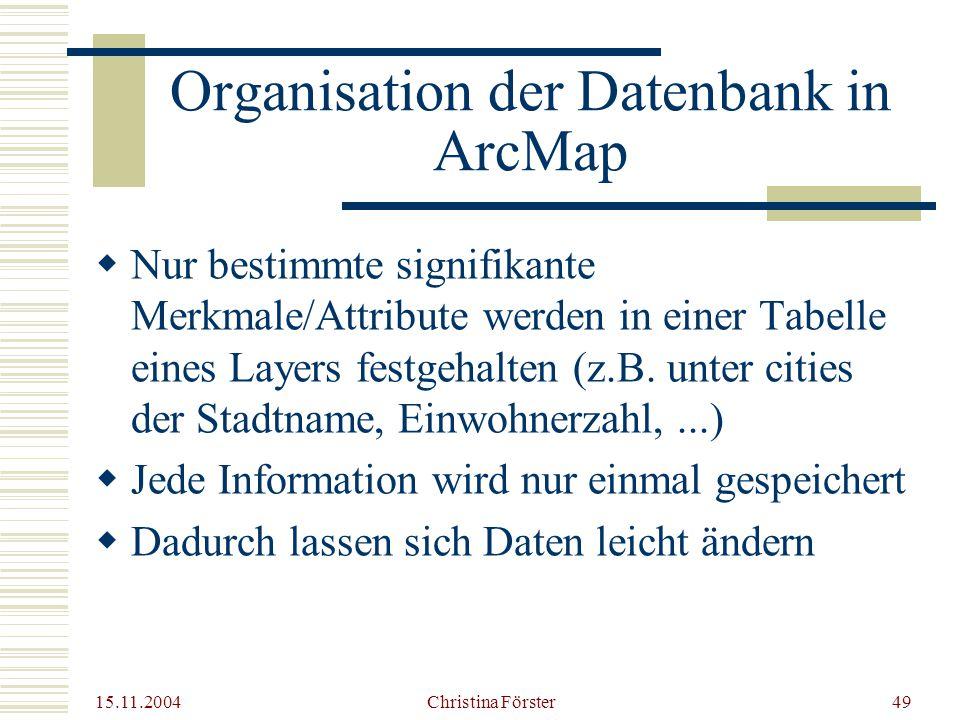 15.11.2004 Christina Förster49 Organisation der Datenbank in ArcMap  Nur bestimmte signifikante Merkmale/Attribute werden in einer Tabelle eines Layers festgehalten (z.B.