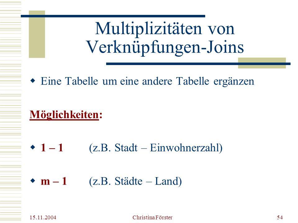 15.11.2004 Christina Förster54 Multiplizitäten von Verknüpfungen-Joins  Eine Tabelle um eine andere Tabelle ergänzen Möglichkeiten:  1 – 1 (z.B.