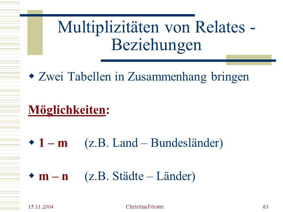 15.11.2004 Christina Förster63 Multiplizitäten von Relates - Beziehungen  Zwei Tabellen in Zusammenhang bringen Möglichkeiten:  1 – m (z.B.