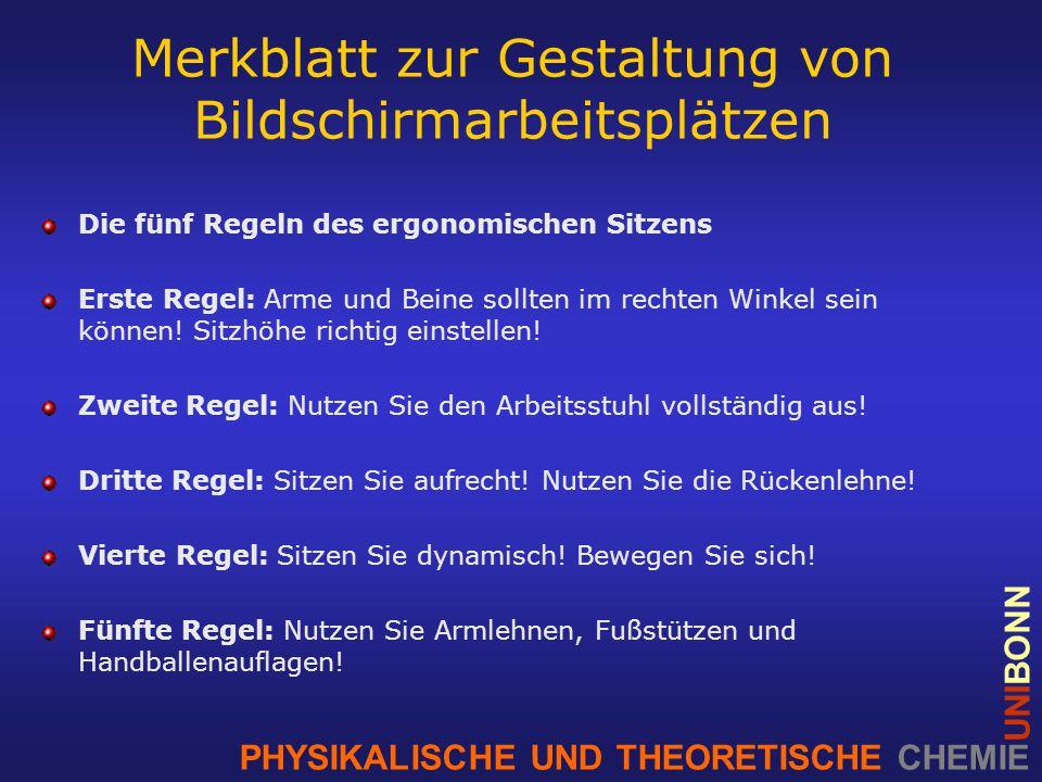 PHYSIKALISCHE UND THEORETISCHE CHEMIE UNIBONN Merkblatt zur Gestaltung von Bildschirmarbeitsplätzen Die fünf Regeln des ergonomischen Sitzens Erste Regel: Arme und Beine sollten im rechten Winkel sein können.