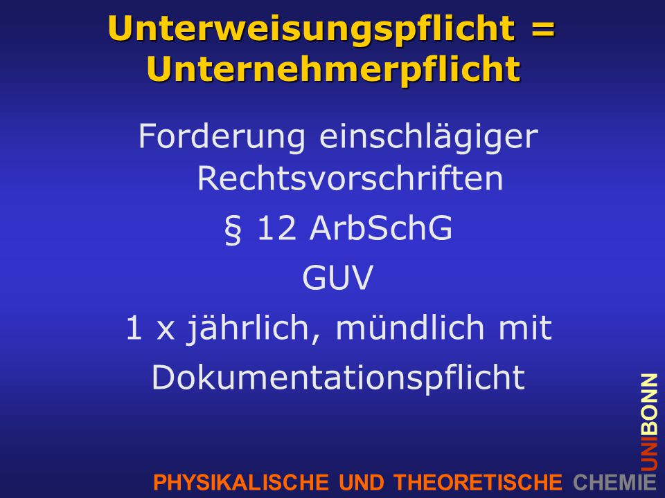 PHYSIKALISCHE UND THEORETISCHE CHEMIE UNIBONN Unterweisungspflicht = Unternehmerpflicht Forderung einschlägiger Rechtsvorschriften § 12 ArbSchG GUV 1 x jährlich, mündlich mit Dokumentationspflicht