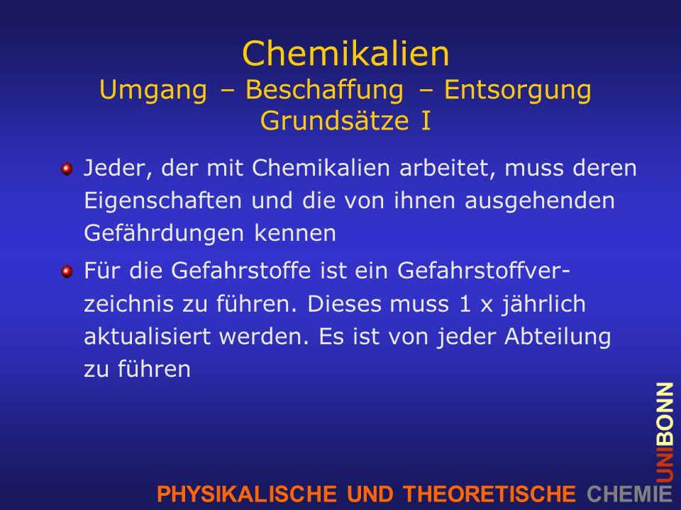 PHYSIKALISCHE UND THEORETISCHE CHEMIE UNIBONN Chemikalien Umgang – Beschaffung – Entsorgung Grundsätze I Jeder, der mit Chemikalien arbeitet, muss deren Eigenschaften und die von ihnen ausgehenden Gefährdungen kennen Für die Gefahrstoffe ist ein Gefahrstoffver- zeichnis zu führen.