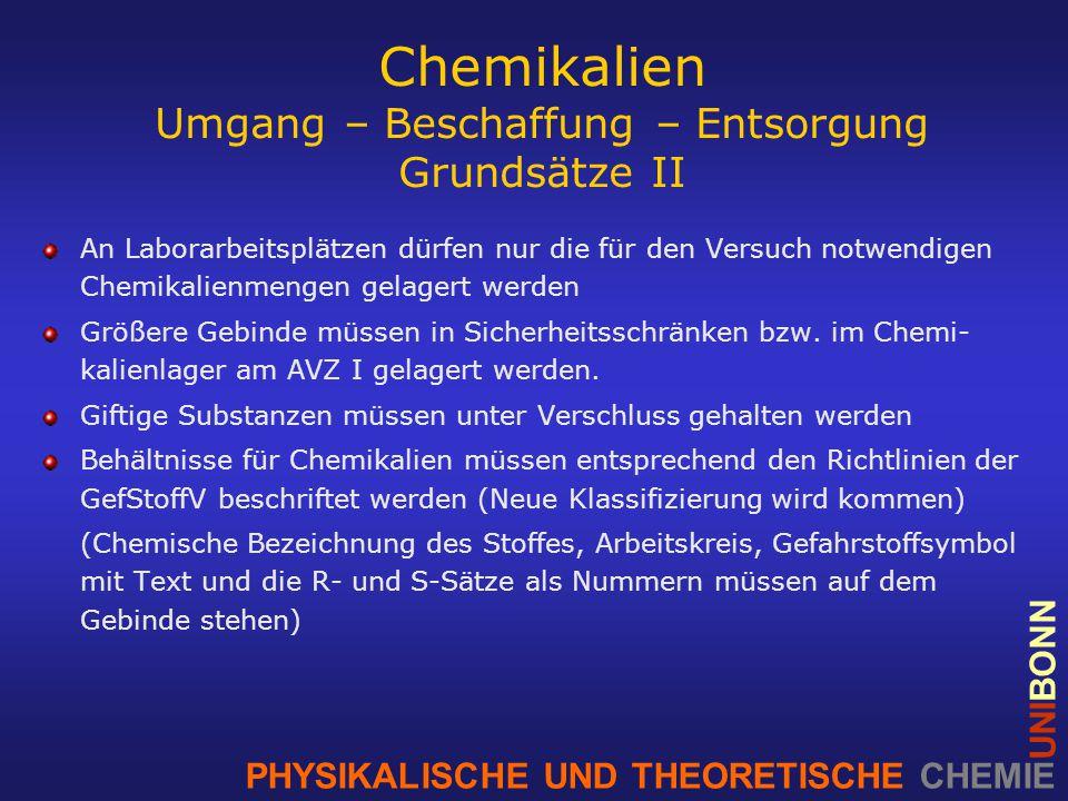 PHYSIKALISCHE UND THEORETISCHE CHEMIE UNIBONN Chemikalien Umgang – Beschaffung – Entsorgung Grundsätze II An Laborarbeitsplätzen dürfen nur die für den Versuch notwendigen Chemikalienmengen gelagert werden Größere Gebinde müssen in Sicherheitsschränken bzw.