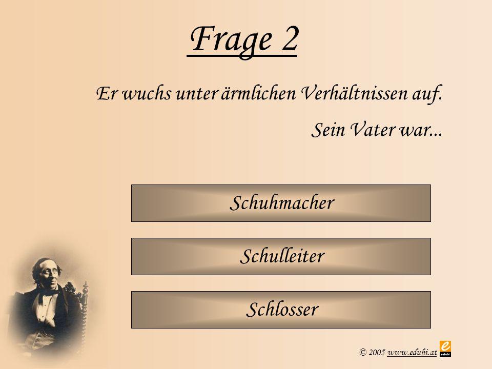 © 2005 www.eduhi.atwww.eduhi.at Frage 2 Schuhmacher Er wuchs unter ärmlichen Verhältnissen auf. Sein Vater war... Schulleiter Schlosser