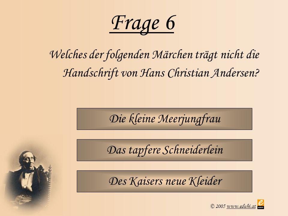 © 2005 www.eduhi.atwww.eduhi.at Frage 6 Die kleine Meerjungfrau Welches der folgenden Märchen trägt nicht die Handschrift von Hans Christian Andersen?