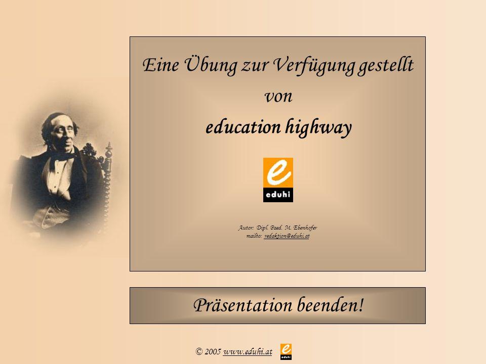 © 2005 www.eduhi.atwww.eduhi.at Eine Übung zur Verfügung gestellt von education highway Autor: Dipl. Paed. M. Ebenhofer mailto: redaktion@eduhi.atreda