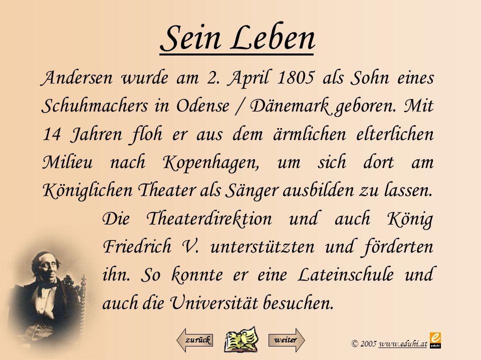 © 2005 www.eduhi.atwww.eduhi.at Sein Leben Andersen wurde am 2. April 1805 als Sohn eines Schuhmachers in Odense / Dänemark geboren. Mit 14 Jahren flo