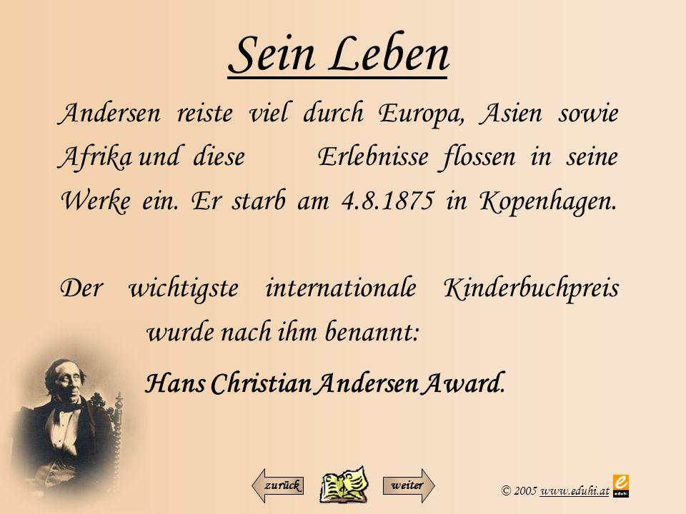 © 2005 www.eduhi.atwww.eduhi.at Sein Leben Andersen reiste viel durch Europa, Asien sowie Afrika und diese Erlebnisse flossen in seine Werke ein. Er s
