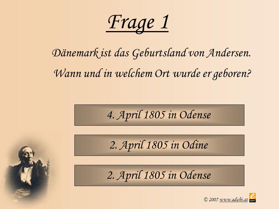 © 2005 www.eduhi.atwww.eduhi.at Frage 1 4. April 1805 in Odense Dänemark ist das Geburtsland von Andersen. Wann und in welchem Ort wurde er geboren? 2