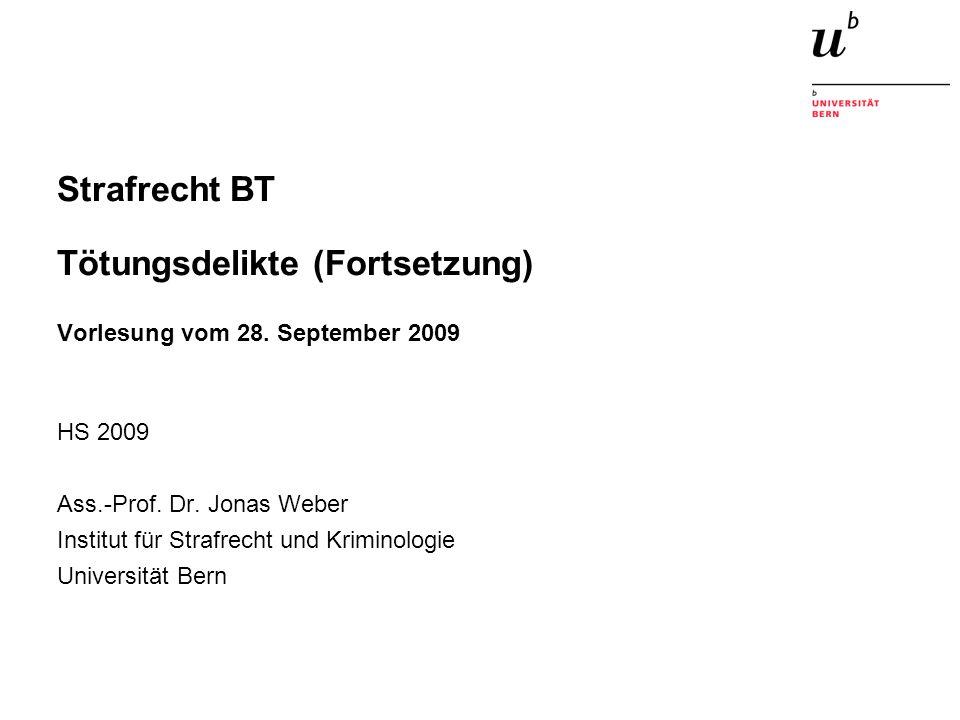 Strafrecht BT Tötungsdelikte (Fortsetzung) Vorlesung vom 28. September 2009 HS 2009 Ass.-Prof. Dr. Jonas Weber Institut für Strafrecht und Kriminologi