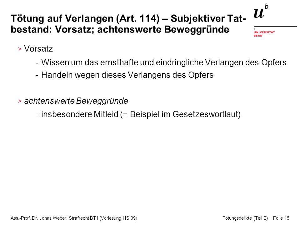 Ass.-Prof. Dr. Jonas Weber: Strafrecht BT I (Vorlesung HS 09) Tötungsdelikte (Teil 2)  Folie 15 Tötung auf Verlangen (Art. 114) – Subjektiver Tat- be