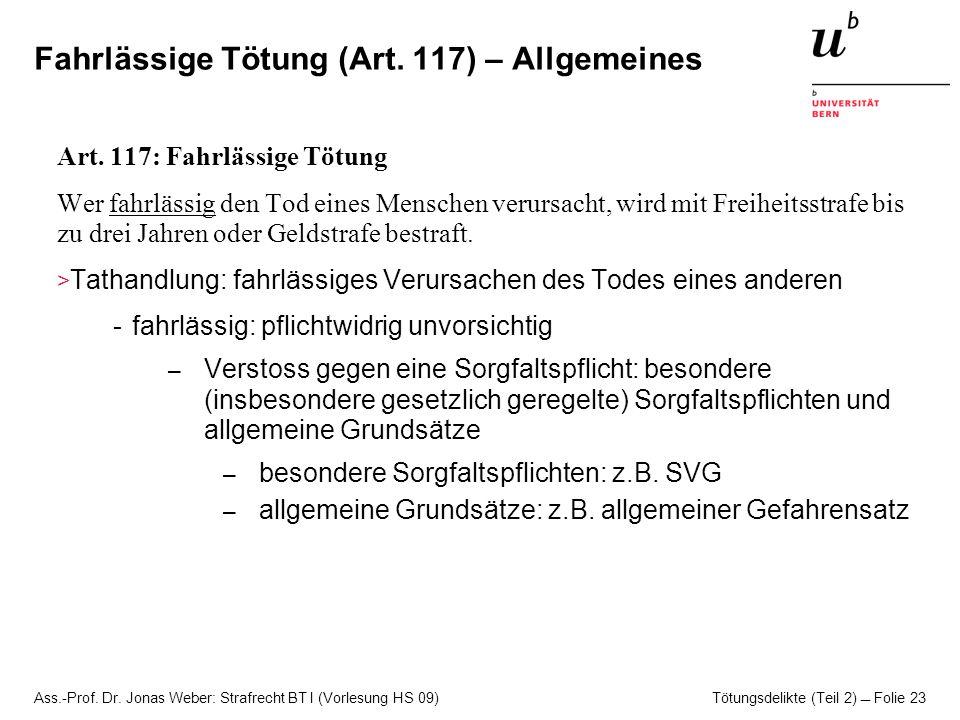 Ass.-Prof. Dr. Jonas Weber: Strafrecht BT I (Vorlesung HS 09) Tötungsdelikte (Teil 2)  Folie 23 Fahrlässige Tötung (Art. 117) – Allgemeines Art. 117: