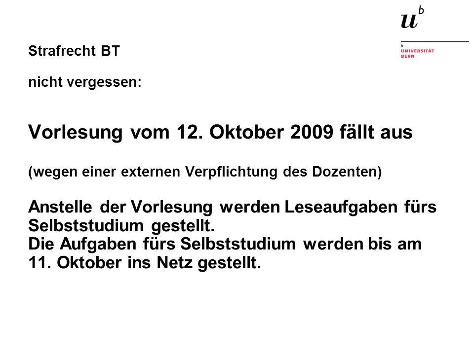 Strafrecht BT nicht vergessen: Vorlesung vom 12. Oktober 2009 fällt aus (wegen einer externen Verpflichtung des Dozenten) Anstelle der Vorlesung werde