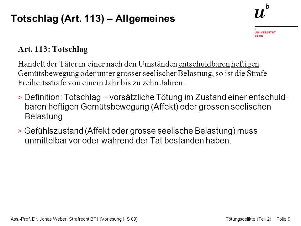 Ass.-Prof. Dr. Jonas Weber: Strafrecht BT I (Vorlesung HS 09) Tötungsdelikte (Teil 2)  Folie 9 Totschlag (Art. 113) – Allgemeines Art. 113: Totschlag