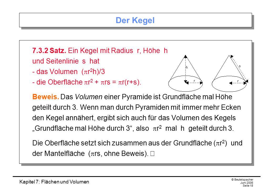 Kapitel 7: Flächen und Volumen © Beutelspacher Juni 2005 Seite 18 Der Kegel 7.3.2 Satz. Ein Kegel mit Radius r, Höhe h und Seitenlinie s hat - das Vol
