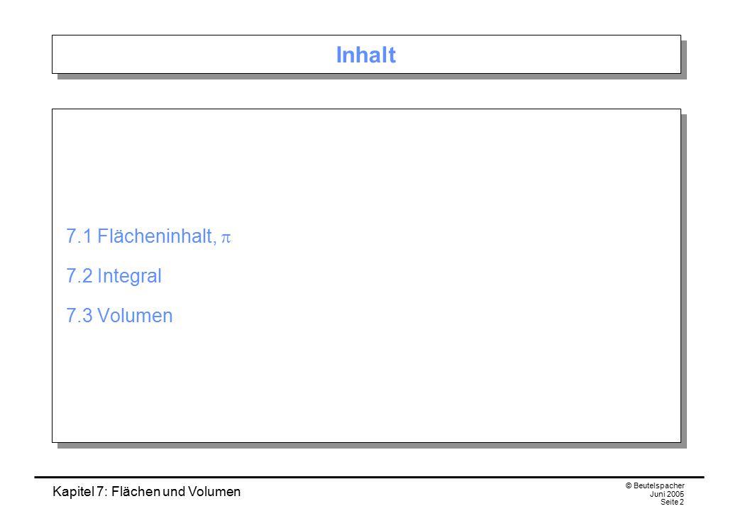 Kapitel 7: Flächen und Volumen © Beutelspacher Juni 2005 Seite 2 Inhalt 7.1 Flächeninhalt,  7.2 Integral 7.3 Volumen 7.1 Flächeninhalt,  7.2 Integra