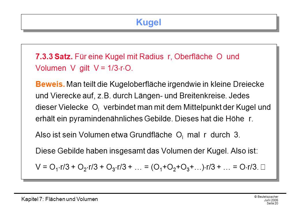 Kapitel 7: Flächen und Volumen © Beutelspacher Juni 2005 Seite 20 Kugel 7.3.3 Satz. Für eine Kugel mit Radius r, Oberfläche O und Volumen V gilt V = 1