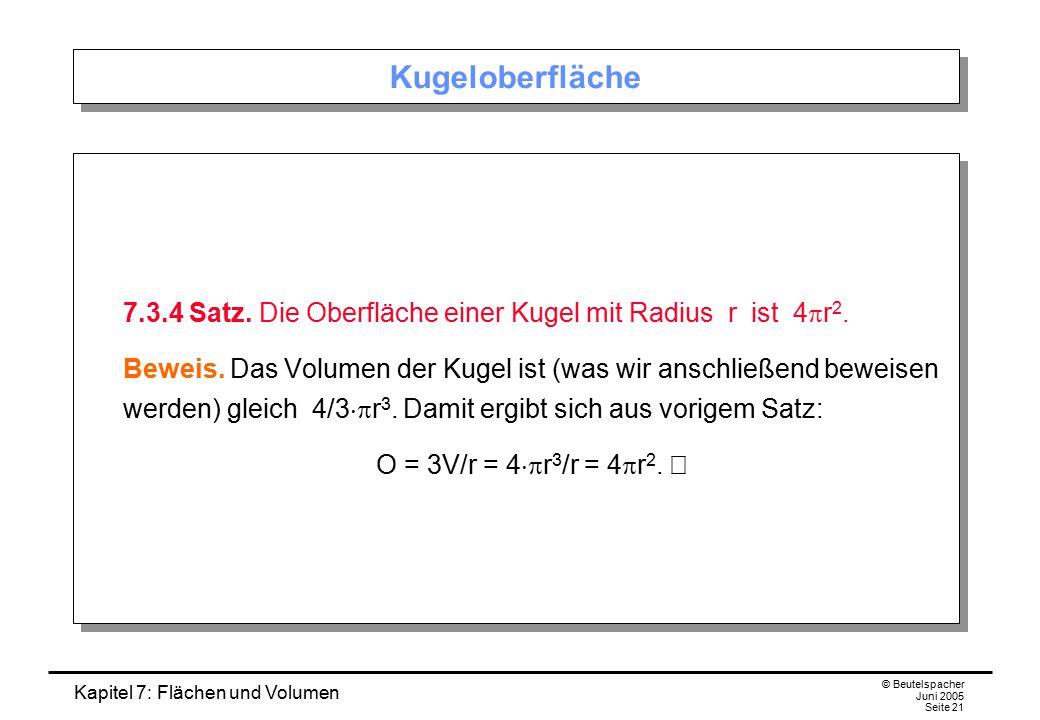 Kapitel 7: Flächen und Volumen © Beutelspacher Juni 2005 Seite 21 Kugeloberfläche 7.3.4 Satz. Die Oberfläche einer Kugel mit Radius r ist 4  r 2. Bew