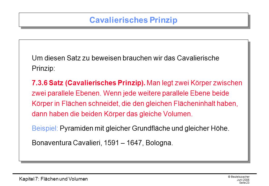 Kapitel 7: Flächen und Volumen © Beutelspacher Juni 2005 Seite 23 Cavalierisches Prinzip Um diesen Satz zu beweisen brauchen wir das Cavalierische Pri