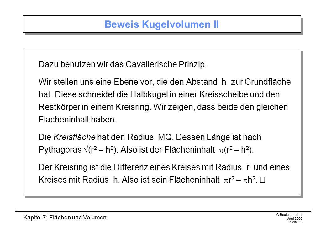 Kapitel 7: Flächen und Volumen © Beutelspacher Juni 2005 Seite 25 Beweis Kugelvolumen II Dazu benutzen wir das Cavalierische Prinzip. Wir stellen uns