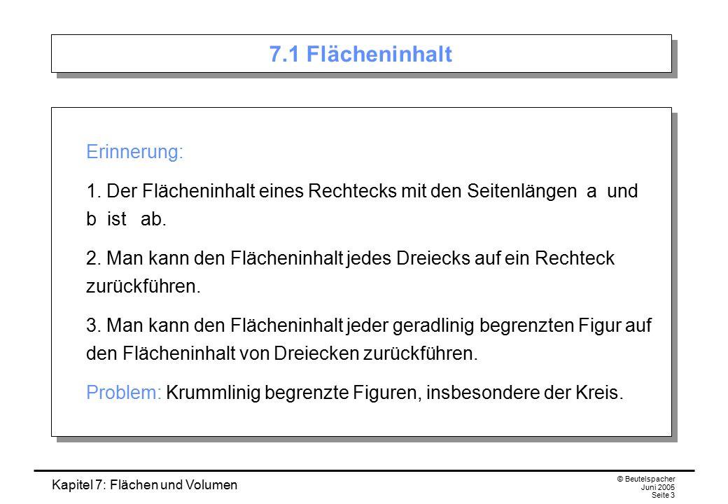 Kapitel 7: Flächen und Volumen © Beutelspacher Juni 2005 Seite 3 7.1 Flächeninhalt Erinnerung: 1. Der Flächeninhalt eines Rechtecks mit den Seitenläng