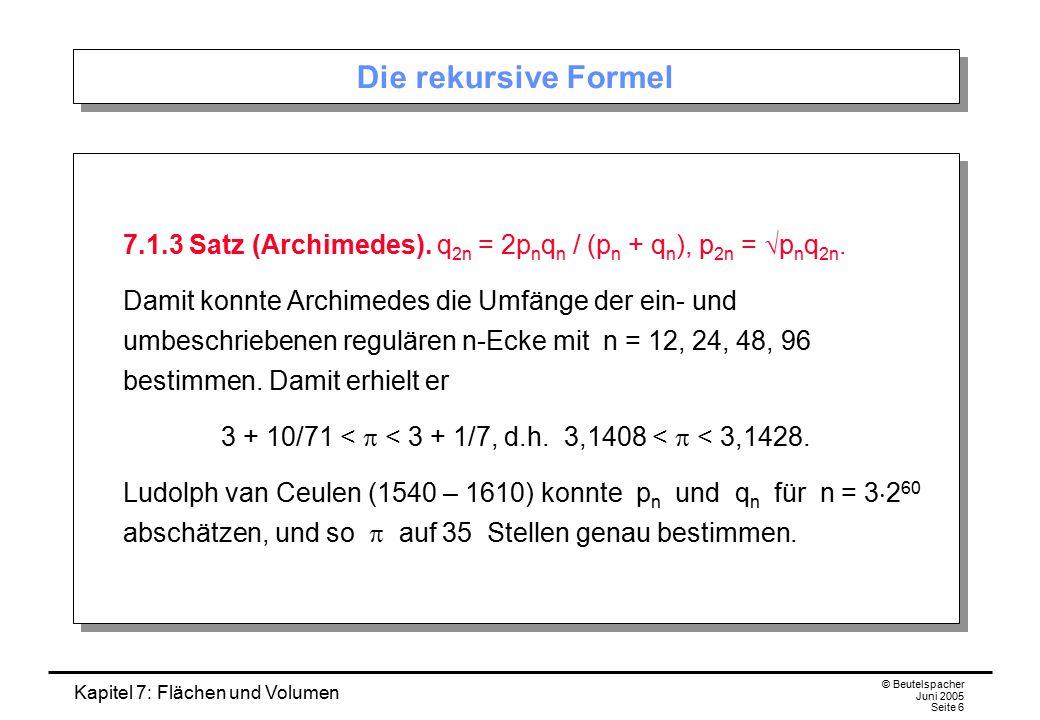 Kapitel 7: Flächen und Volumen © Beutelspacher Juni 2005 Seite 6 Die rekursive Formel 7.1.3 Satz (Archimedes). q 2n = 2p n q n / (p n + q n ), p 2n =