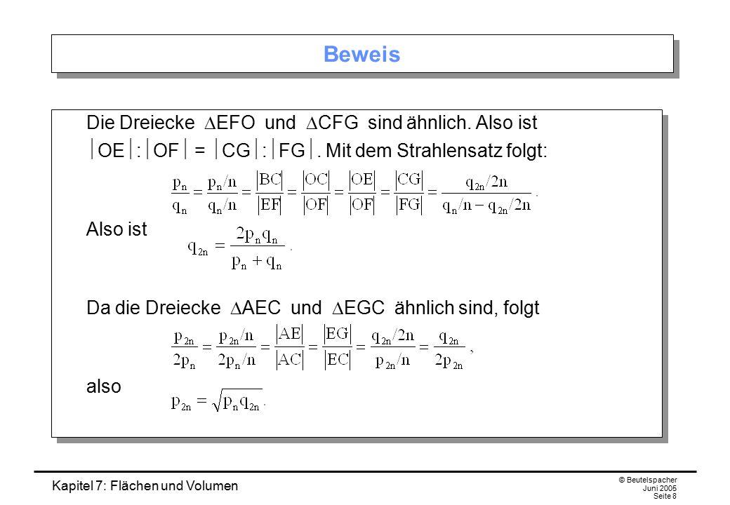 Kapitel 7: Flächen und Volumen © Beutelspacher Juni 2005 Seite 8 Beweis Die Dreiecke  EFO und  CFG sind ähnlich. Also ist  OE  :  OF  =  CG  :