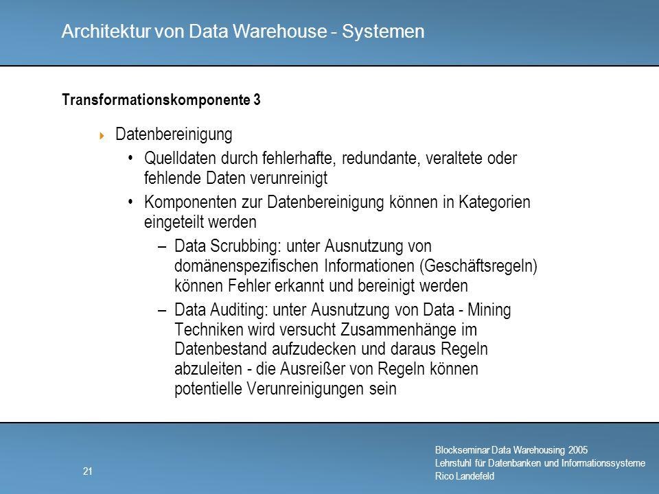 Architektur von Data Warehouse - Systemen Blockseminar Data Warehousing 2005 Lehrstuhl für Datenbanken und Informationssysteme Rico Landefeld 21 Transformationskomponente 3  Datenbereinigung Quelldaten durch fehlerhafte, redundante, veraltete oder fehlende Daten verunreinigt Komponenten zur Datenbereinigung können in Kategorien eingeteilt werden –Data Scrubbing: unter Ausnutzung von domänenspezifischen Informationen (Geschäftsregeln) können Fehler erkannt und bereinigt werden –Data Auditing: unter Ausnutzung von Data - Mining Techniken wird versucht Zusammenhänge im Datenbestand aufzudecken und daraus Regeln abzuleiten - die Ausreißer von Regeln können potentielle Verunreinigungen sein