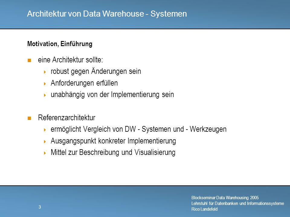 Architektur von Data Warehouse - Systemen Blockseminar Data Warehousing 2005 Lehrstuhl für Datenbanken und Informationssysteme Rico Landefeld 4 Anforderungen des Data Warehousings Verfügbarkeit Belastbarkeit Unabhängigkeit Persistenz Flexibilität Skalierbarkeit Mehrfachverwendbarkeit Individuelle Sichten Effizienz