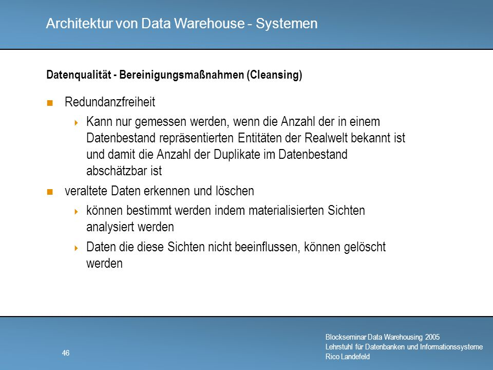 Architektur von Data Warehouse - Systemen Blockseminar Data Warehousing 2005 Lehrstuhl für Datenbanken und Informationssysteme Rico Landefeld 46 Datenqualität - Bereinigungsmaßnahmen (Cleansing) Redundanzfreiheit  Kann nur gemessen werden, wenn die Anzahl der in einem Datenbestand repräsentierten Entitäten der Realwelt bekannt ist und damit die Anzahl der Duplikate im Datenbestand abschätzbar ist veraltete Daten erkennen und löschen  können bestimmt werden indem materialisierten Sichten analysiert werden  Daten die diese Sichten nicht beeinflussen, können gelöscht werden