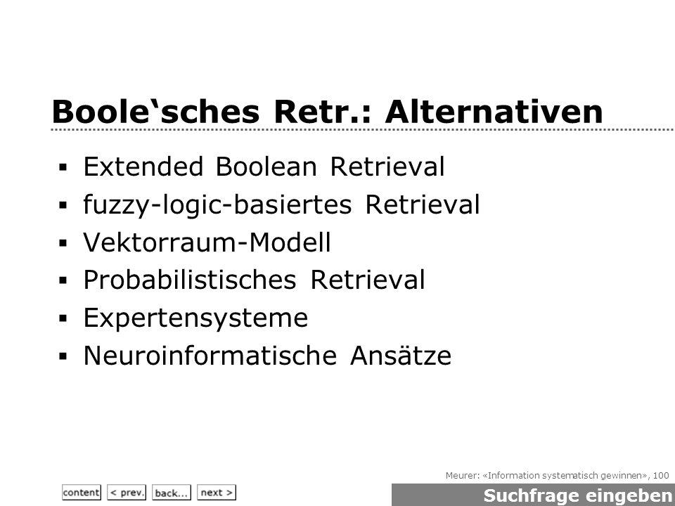 Meurer: «Information systematisch gewinnen», 100 Boole'sches Retr.: Alternativen  Extended Boolean Retrieval  fuzzy-logic-basiertes Retrieval  Vektorraum-Modell  Probabilistisches Retrieval  Expertensysteme  Neuroinformatische Ansätze Suchfrage eingeben