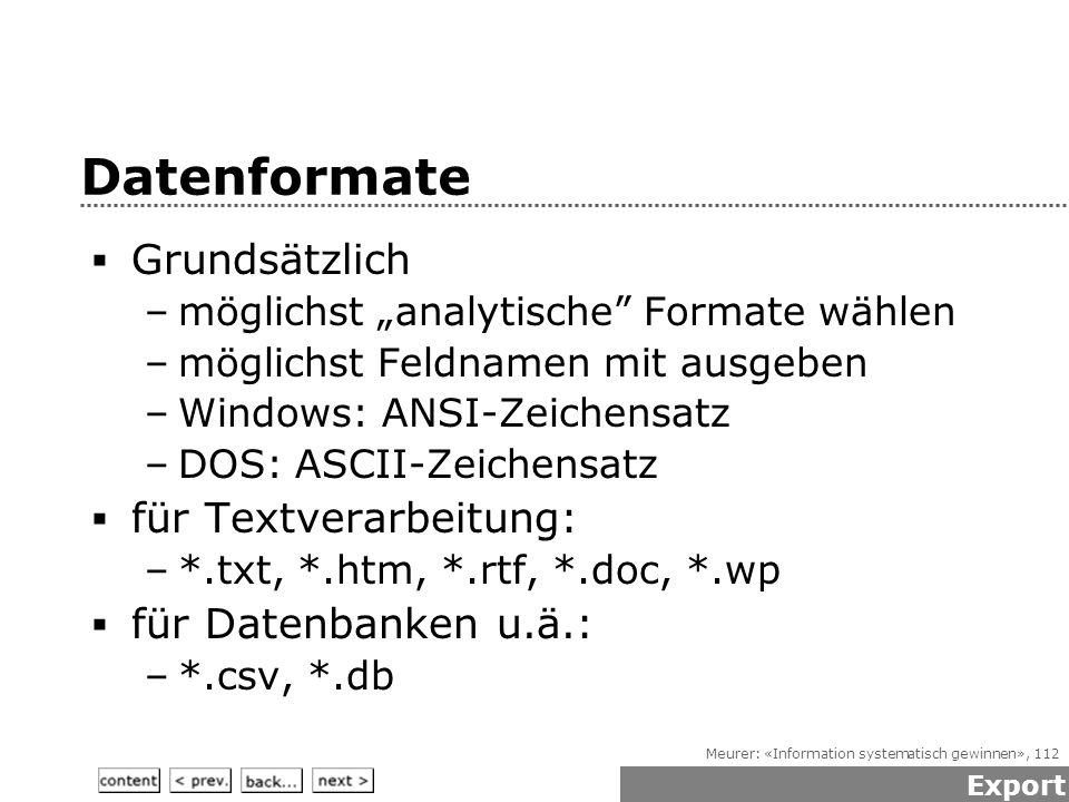 """Meurer: «Information systematisch gewinnen», 112 Datenformate  Grundsätzlich –möglichst """"analytische Formate wählen –möglichst Feldnamen mit ausgeben –Windows: ANSI-Zeichensatz –DOS: ASCII-Zeichensatz  für Textverarbeitung: –*.txt, *.htm, *.rtf, *.doc, *.wp  für Datenbanken u.ä.: –*.csv, *.db Export"""