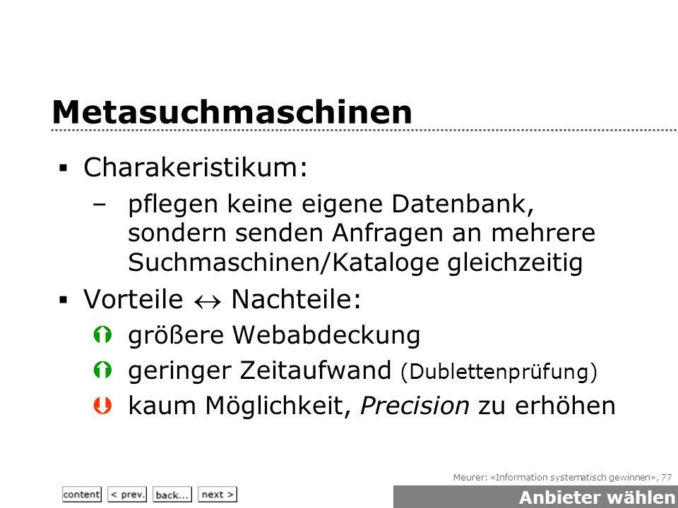 Meurer: «Information systematisch gewinnen», 77 Metasuchmaschinen  Charakeristikum: –pflegen keine eigene Datenbank, sondern senden Anfragen an mehrere Suchmaschinen/Kataloge gleichzeitig  Vorteile  Nachteile:  größere Webabdeckung  geringer Zeitaufwand (Dublettenprüfung)  kaum Möglichkeit, Precision zu erhöhen Anbieter wählen